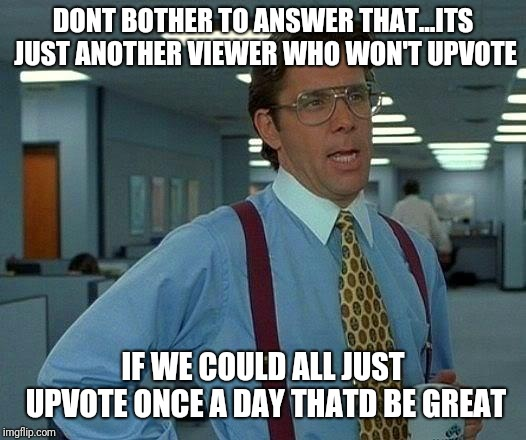 That Would Be Great Meme | DONT BOTHER TO ANSWER THAT...ITS JUST ANOTHER VIEWER WHO WON'T UPVOTE IF WE COULD ALL JUST UPVOTE ONCE A DAY THATD BE GREAT | image tagged in memes,that would be great | made w/ Imgflip meme maker
