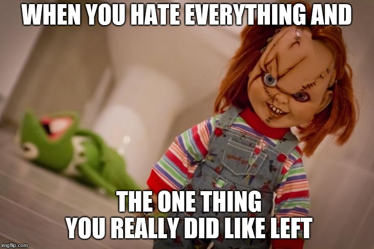 Truth tho. | WHEN YOU HATE EVERYTHING AND THE ONE THING YOU REALLY DID LIKE LEFT | image tagged in chucky | made w/ Imgflip meme maker