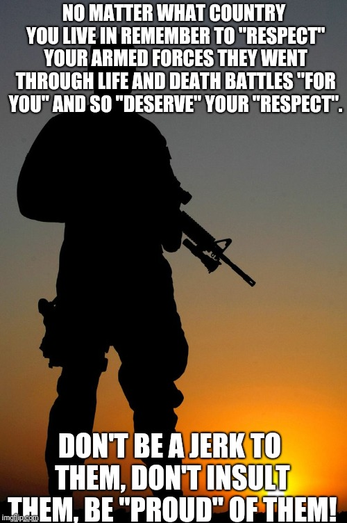 "Veterans are in every country respect them and be proud of them! | NO MATTER WHAT COUNTRY YOU LIVE IN REMEMBER TO ""RESPECT"" YOUR ARMED FORCES THEY WENT THROUGH LIFE AND DEATH BATTLES ""FOR YOU"" AND SO ""DESERV 