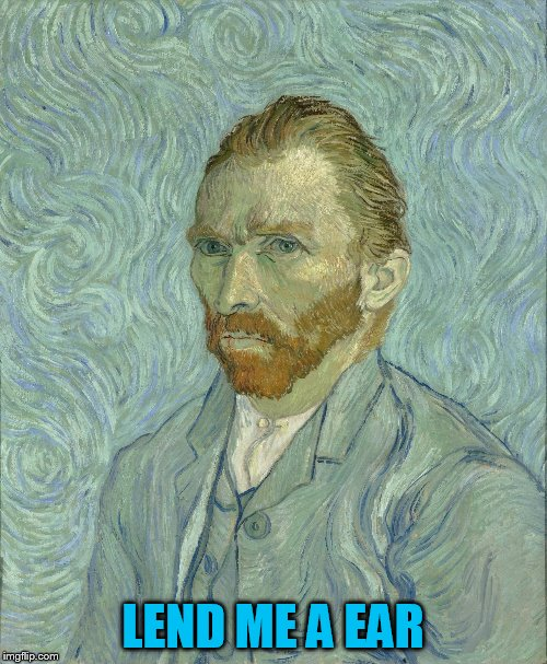 Vincent Van Gogh | LEND ME A EAR | image tagged in vincent van gogh | made w/ Imgflip meme maker