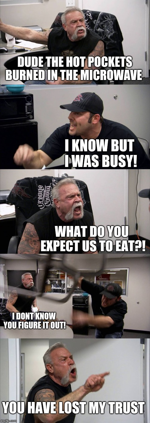 American Chopper Argument Meme | DUDE THE HOT POCKETS BURNED IN THE MICROWAVE I KNOW BUT I WAS BUSY! WHAT DO YOU EXPECT US TO EAT?! I DONT KNOW YOU FIGURE IT OUT! YOU HAVE L | image tagged in memes,american chopper argument | made w/ Imgflip meme maker