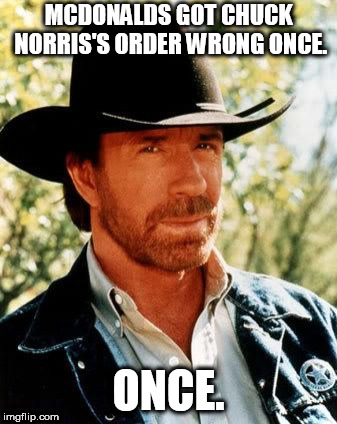 Do we even want to know what chaos was unleashed? | MCDONALDS GOT CHUCK NORRIS'S ORDER WRONG ONCE. ONCE. | image tagged in memes,chuck norris,mcdonalds,fast food | made w/ Imgflip meme maker