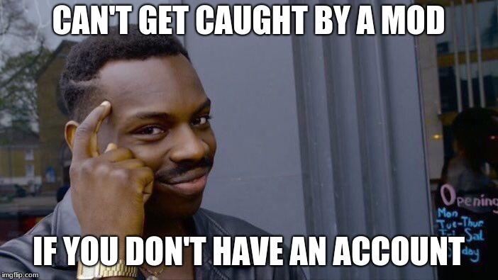 Roll Safe Think About It Meme | CAN'T GET CAUGHT BY A MOD IF YOU DON'T HAVE AN ACCOUNT | image tagged in memes,roll safe think about it | made w/ Imgflip meme maker