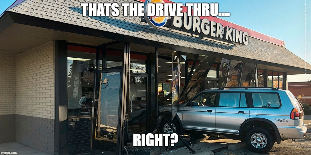 THATS THE DRIVE THRU.... RIGHT? | image tagged in burger king | made w/ Imgflip meme maker