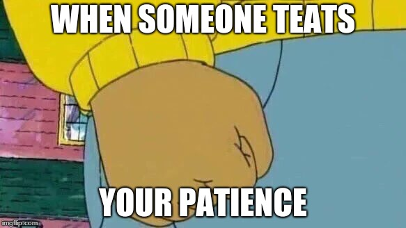 Arthur Fist Meme | WHEN SOMEONE TEATS YOUR PATIENCE | image tagged in memes,arthur fist | made w/ Imgflip meme maker
