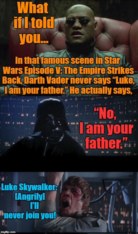 "*When you open the Scroll of Truth and reading below* | What if I told you... In that famous scene in Star Wars Episode V: The Empire Strikes Back, Darth Vader never says ""Luke, I am your father."" 