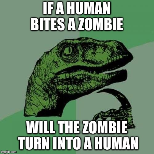 Philosoraptor Meme | IF A HUMAN BITES A ZOMBIE WILL THE ZOMBIE TURN INTO A HUMAN | image tagged in memes,philosoraptor | made w/ Imgflip meme maker
