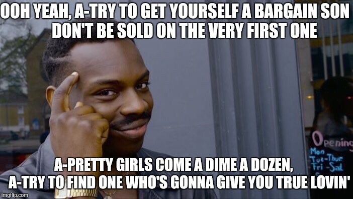 Roll Safe Think About It Meme | OOH YEAH, A-TRY TO GET YOURSELF A BARGAIN SON            DON'T BE SOLD ON THE VERY FIRST ONE A-PRETTY GIRLS COME A DIME A DOZEN,    A-TRY TO | image tagged in memes,roll safe think about it | made w/ Imgflip meme maker
