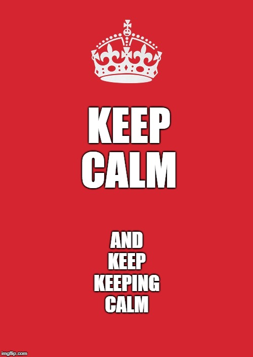 Keep Calm And Carry On Red Meme | KEEP CALM AND KEEP KEEPING CALM | image tagged in memes,keep calm and carry on red | made w/ Imgflip meme maker