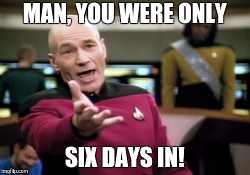 Picard Wtf Meme | MAN, YOU WERE ONLY SIX DAYS IN! | image tagged in memes,picard wtf | made w/ Imgflip meme maker