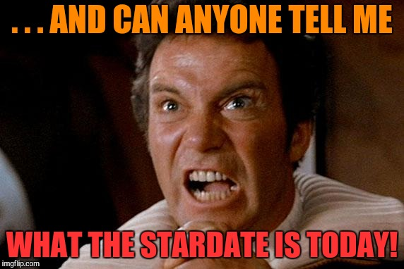 Star Trek Kirk Khan | . . . AND CAN ANYONE TELL ME WHAT THE STARDATE IS TODAY! | image tagged in star trek kirk khan | made w/ Imgflip meme maker
