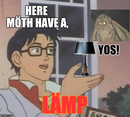 Is This A Pigeon Meme | HERE MÖTH HAVE A, YOS! LÄMP | image tagged in memes,is this a pigeon | made w/ Imgflip meme maker