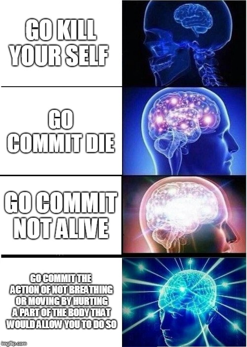 Expanding Brain Meme | GO KILL YOUR SELF GO COMMIT DIE GO COMMIT NOT ALIVE GO COMMIT THE ACTION OF NOT BREATHING OR MOVING BY HURTING A PART OF THE BODY THAT WOULD | image tagged in memes,expanding brain | made w/ Imgflip meme maker