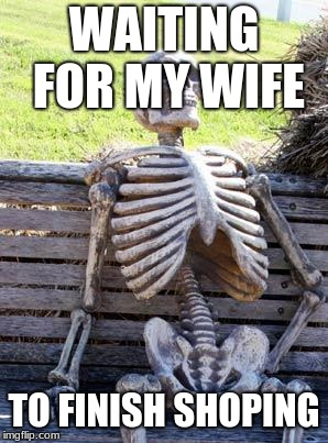 Waiting Skeleton Meme | WAITING FOR MY WIFE TO FINISH SHOPING | image tagged in memes,waiting skeleton | made w/ Imgflip meme maker