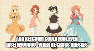 Ash Ketchum the Cutest Girl Ever | ASH KETCHUM COULD FOOL EVEN ISSEI HYOUDOU  WHEN HE CROSS DRESSES | image tagged in pokemon,ash ketchum,crossdressing | made w/ Imgflip meme maker