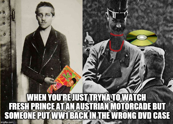 Francois gets DVD'd | WHEN YOU'RE JUST TRYNA TO WATCH FRESH PRINCE AT AN AUSTRIAN MOTORCADE BUT SOMEONE PUT WW1 BACK IN THE WRONG DVD CASE | image tagged in ww1,gavrillo,francois,dvd,fresh prince,austrian | made w/ Imgflip meme maker