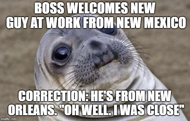 "Awkward Seal | BOSS WELCOMES NEW GUY AT WORK FROM NEW MEXICO CORRECTION: HE'S FROM NEW ORLEANS. ""OH WELL. I WAS CLOSE"" 