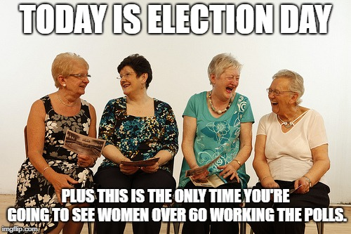 TODAY IS ELECTION DAY PLUS THIS IS THE ONLY TIME YOU'RE GOING TO SEE WOMEN OVER 60 WORKING THE POLLS. | image tagged in old lady meet up | made w/ Imgflip meme maker