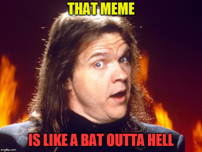 Meatloaf | THAT MEME IS LIKE A BAT OUTTA HELL | image tagged in meatloaf | made w/ Imgflip meme maker