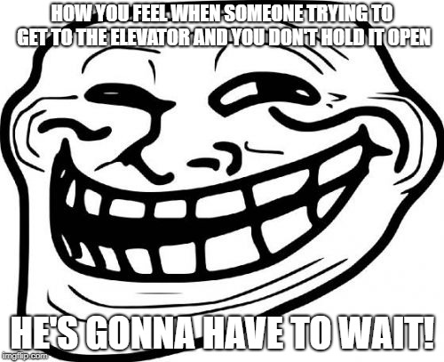 Troll Face | HOW YOU FEEL WHEN SOMEONE TRYING TO GET TO THE ELEVATOR AND YOU DON'T HOLD IT OPEN HE'S GONNA HAVE TO WAIT! | image tagged in memes,troll face | made w/ Imgflip meme maker