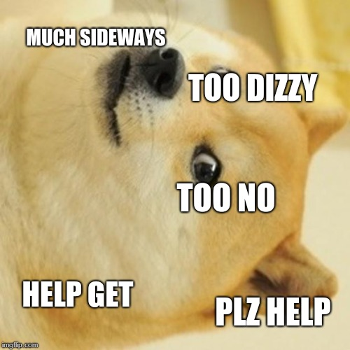 Doge Meme | MUCH SIDEWAYS TOO DIZZY TOO NO HELP GET PLZ HELP | image tagged in memes,doge | made w/ Imgflip meme maker