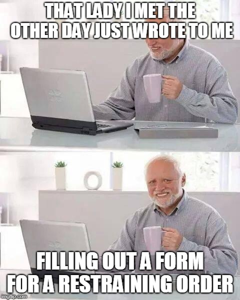 Could have been worse, could have been Overly Attached Girlfriend who wrote to him | THAT LADY I MET THE OTHER DAY JUST WROTE TO ME FILLING OUT A FORM FOR A RESTRAINING ORDER | image tagged in memes,hide the pain harold,funny,restraining order,jokes,overly attached girlfriend | made w/ Imgflip meme maker