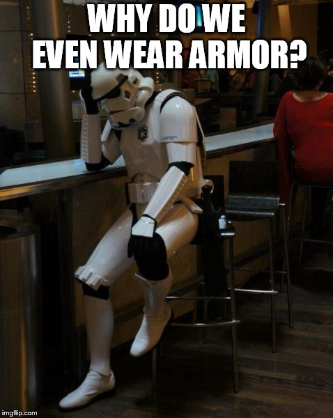 Sad Stormtrooper At The Bar | WHY DO WE EVEN WEAR ARMOR? | image tagged in sad stormtrooper at the bar | made w/ Imgflip meme maker