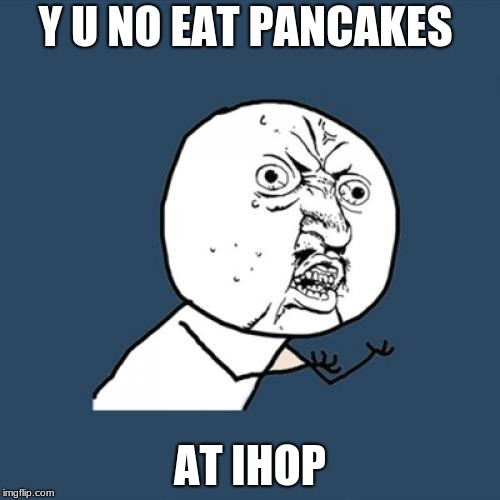 da pancake | Y U NO EAT PANCAKES AT IHOP | image tagged in memes,y u no | made w/ Imgflip meme maker