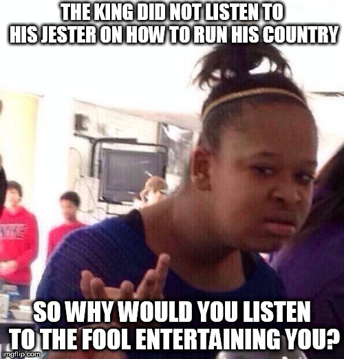 Black Girl Wat Meme | THE KING DID NOT LISTEN TO HIS JESTER ON HOW TO RUN HIS COUNTRY SO WHY WOULD YOU LISTEN TO THE FOOL ENTERTAINING YOU? | image tagged in memes,black girl wat | made w/ Imgflip meme maker