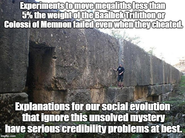 Megaliths provide major unsolved mystery about social evolution | Experiments to move megaliths less than 5% the weight of the Baalbek Trilithon or Colossi of Memnon failed even when they cheated. Explanati | image tagged in baalbek trilithon,ancient history,ancient aliens,unsolved mysteries,archaeology | made w/ Imgflip meme maker