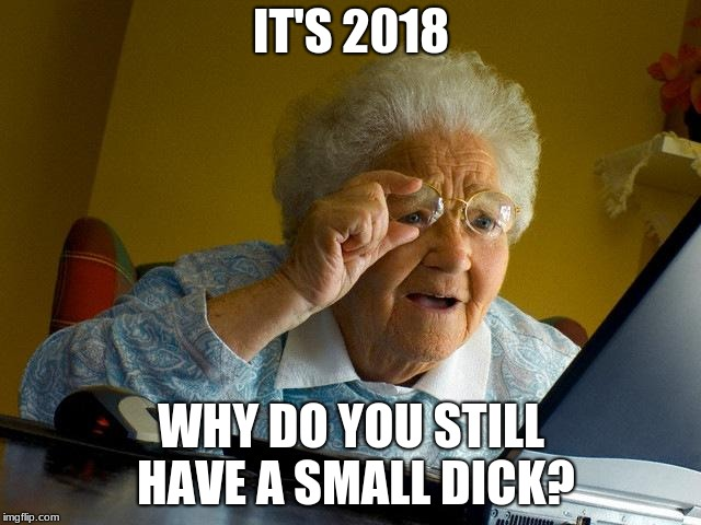 Grandma Finds The Internet Meme | IT'S 2018 WHY DO YOU STILL HAVE A SMALL DICK? | image tagged in memes,grandma finds the internet | made w/ Imgflip meme maker