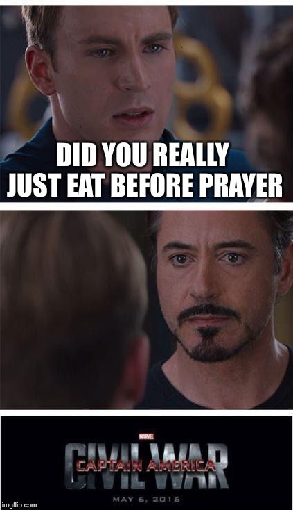 Marvel Civil War 1 Meme | DID YOU REALLY JUST EAT BEFORE PRAYER | image tagged in memes,marvel civil war 1 | made w/ Imgflip meme maker
