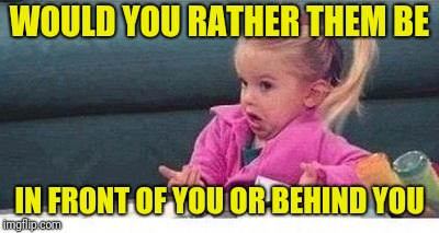 Shrugging kid | WOULD YOU RATHER THEM BE IN FRONT OF YOU OR BEHIND YOU | image tagged in shrugging kid | made w/ Imgflip meme maker