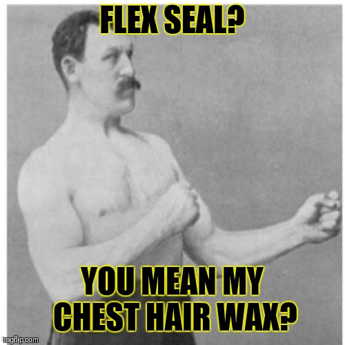 Overly Manly Man |  FLEX SEAL? YOU MEAN MY CHEST HAIR WAX? | image tagged in memes,overly manly man,flex seal,phil swift,funny,hair removal wax | made w/ Imgflip meme maker