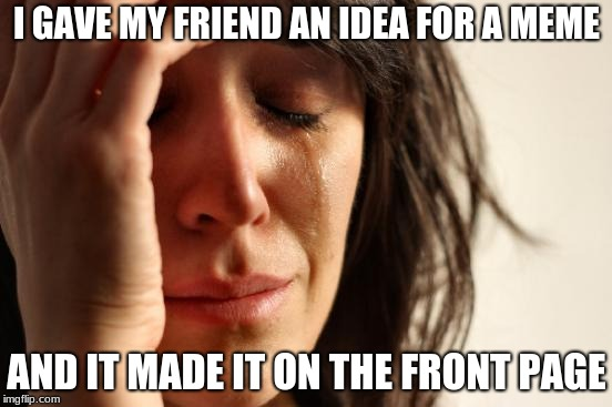 First World Problems Meme | I GAVE MY FRIEND AN IDEA FOR A MEME AND IT MADE IT ON THE FRONT PAGE | image tagged in memes,first world problems | made w/ Imgflip meme maker