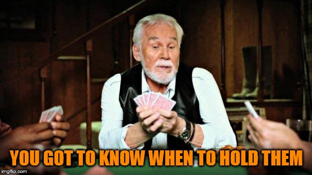 Kenny Rogers playing cards | YOU GOT TO KNOW WHEN TO HOLD THEM | image tagged in kenny rogers playing cards | made w/ Imgflip meme maker