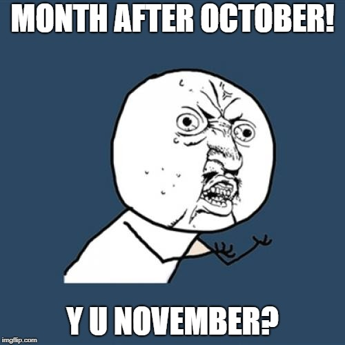 Y U NOvember, a socrates and punman21 event | MONTH AFTER OCTOBER! Y U NOVEMBER? | image tagged in memes,y u no,tokinjester,y u november | made w/ Imgflip meme maker