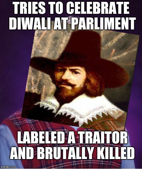 Guy Fawkes Just Wanted to Celebrate Diwali | TRIES TO CELEBRATE DIWALI AT PARLIMENT LABELED A TRAITOR AND BRUTALLY KILLED | image tagged in guy fawkes,diwali,indian memes,bad luck brian | made w/ Imgflip meme maker
