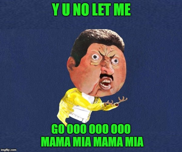 We will not let you go!!! Y U NOvember... A socrates and punman21 event | Y U NO LET ME GO OOO OOO OOO MAMA MIA MAMA MIA | image tagged in y u no freddy mercury,memes,y u no guy,funny,y u november,freddie mercury | made w/ Imgflip meme maker