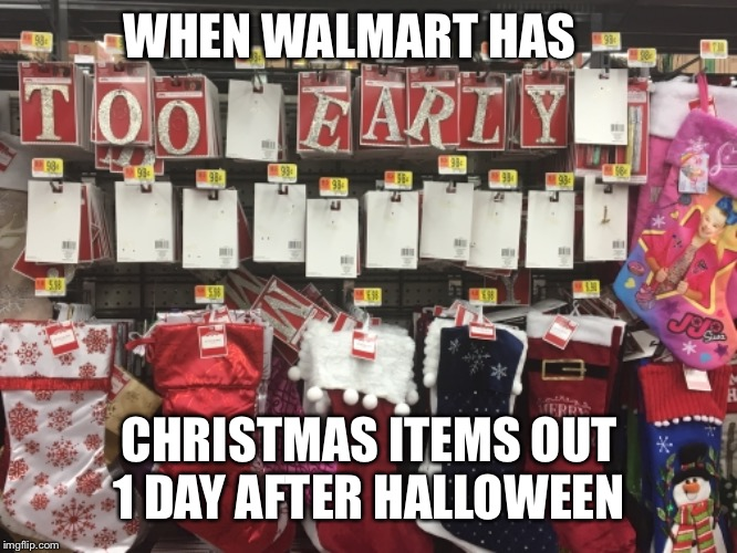 WHEN WALMART HAS CHRISTMAS ITEMS OUT 1 DAY AFTER HALLOWEEN | image tagged in christmas,early | made w/ Imgflip meme maker