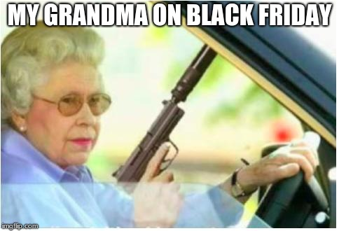grandma gun weeb killer | MY GRANDMA ON BLACK FRIDAY | image tagged in grandma gun weeb killer | made w/ Imgflip meme maker