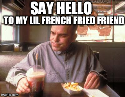 SAY HELLO TO MY LIL FRENCH FRIED FRIEND | image tagged in sling blade vegan french fried taters | made w/ Imgflip meme maker