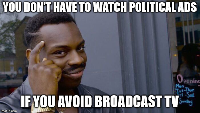 YOU DON'T HAVE TO WATCH POLITICAL ADS IF YOU AVOID BROADCAST TV | image tagged in memes,roll safe think about it | made w/ Imgflip meme maker