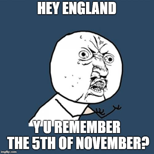 Y U No Meme | HEY ENGLAND Y U REMEMBER THE 5TH OF NOVEMBER? | image tagged in memes,y u no | made w/ Imgflip meme maker