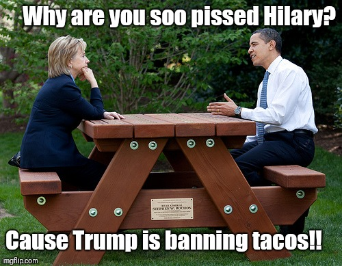 hillary clinton Obama bench nomination deal bargain election | Why are you soo pissed Hilary? Cause Trump is banning tacos!! | image tagged in hillary clinton obama bench nomination deal bargain election | made w/ Imgflip meme maker