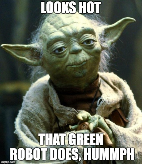 Star Wars Yoda Meme | LOOKS HOT THAT GREEN ROBOT DOES, HUMMPH | image tagged in memes,star wars yoda | made w/ Imgflip meme maker