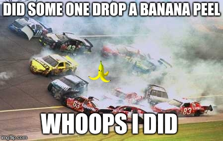 Because Race Car | DID SOME ONE DROP A BANANA PEEL WHOOPS I DID | image tagged in memes,because race car | made w/ Imgflip meme maker