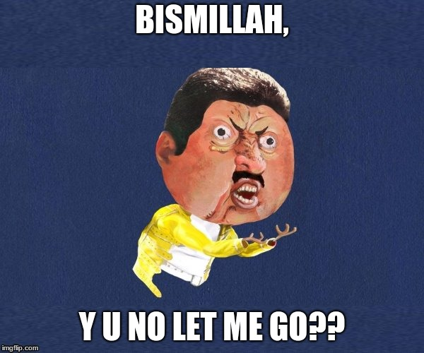 Let me go! Y U NOvember a Socrates and Punman21 event | BISMILLAH, Y U NO LET ME GO?? | image tagged in y u no freddy mercury,y u november | made w/ Imgflip meme maker