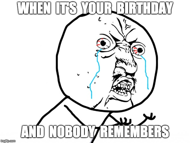 Birthday Bummer | WHEN  IT'S  YOUR  BIRTHDAY AND  NOBODY  REMEMBERS | image tagged in why u no face,meme,funny meme,birthday,tear,tears | made w/ Imgflip meme maker