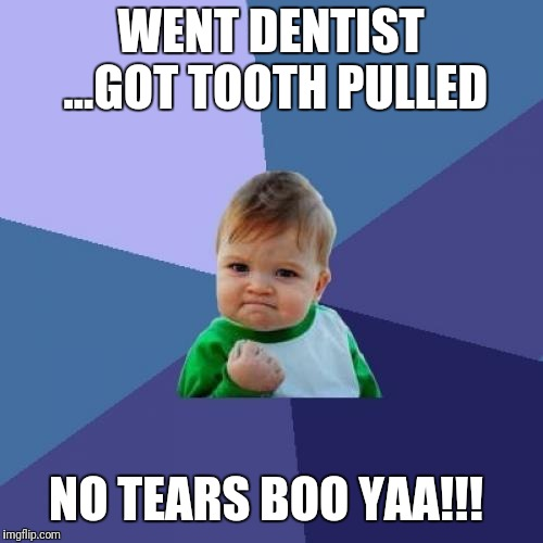Success Kid Meme | WENT DENTIST ...GOT TOOTH PULLED NO TEARS BOO YAA!!! | image tagged in memes,success kid | made w/ Imgflip meme maker